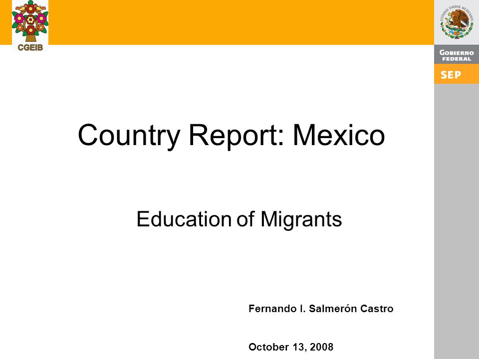 1 Country Report: Mexico Education of Migrants Fernando I. Salmerón Castro October 13, 2008