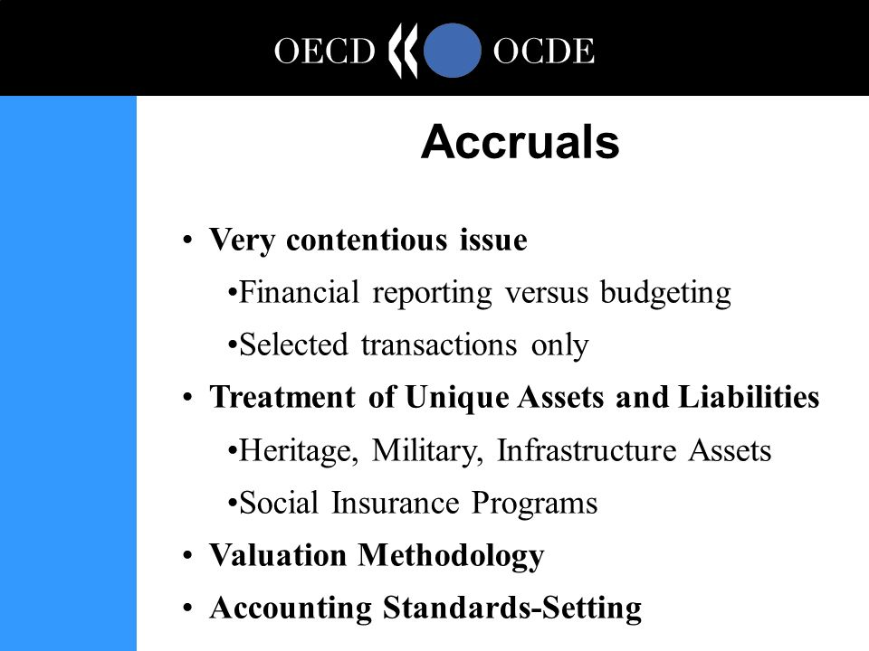 Very contentious issue Financial reporting versus budgeting Selected transactions only Treatment of Unique Assets and Liabilities Heritage, Military, Infrastructure Assets Social Insurance Programs Valuation Methodology Accounting Standards-Setting Accruals