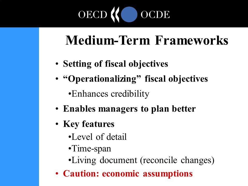 Setting of fiscal objectives Operationalizing fiscal objectives Enhances credibility Enables managers to plan better Key features Level of detail Time-span Living document (reconcile changes) Caution: economic assumptions Medium-Term Frameworks