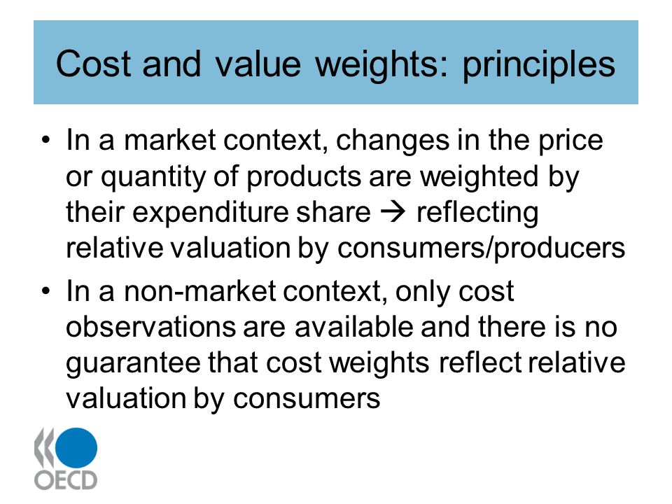 Cost and value weights: principles In a market context, changes in the price or quantity of products are weighted by their expenditure share reflecting relative valuation by consumers/producers In a non-market context, only cost observations are available and there is no guarantee that cost weights reflect relative valuation by consumers
