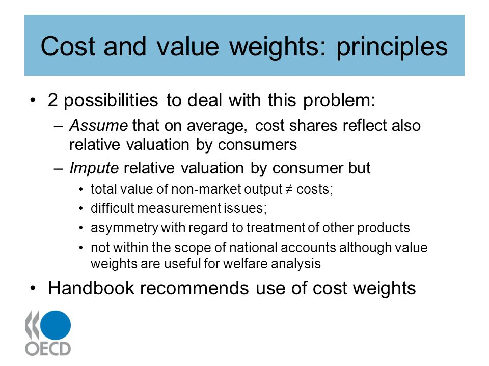 Cost and value weights: principles 2 possibilities to deal with this problem: –Assume that on average, cost shares reflect also relative valuation by consumers –Impute relative valuation by consumer but total value of non-market output costs; difficult measurement issues; asymmetry with regard to treatment of other products not within the scope of national accounts although value weights are useful for welfare analysis Handbook recommends use of cost weights