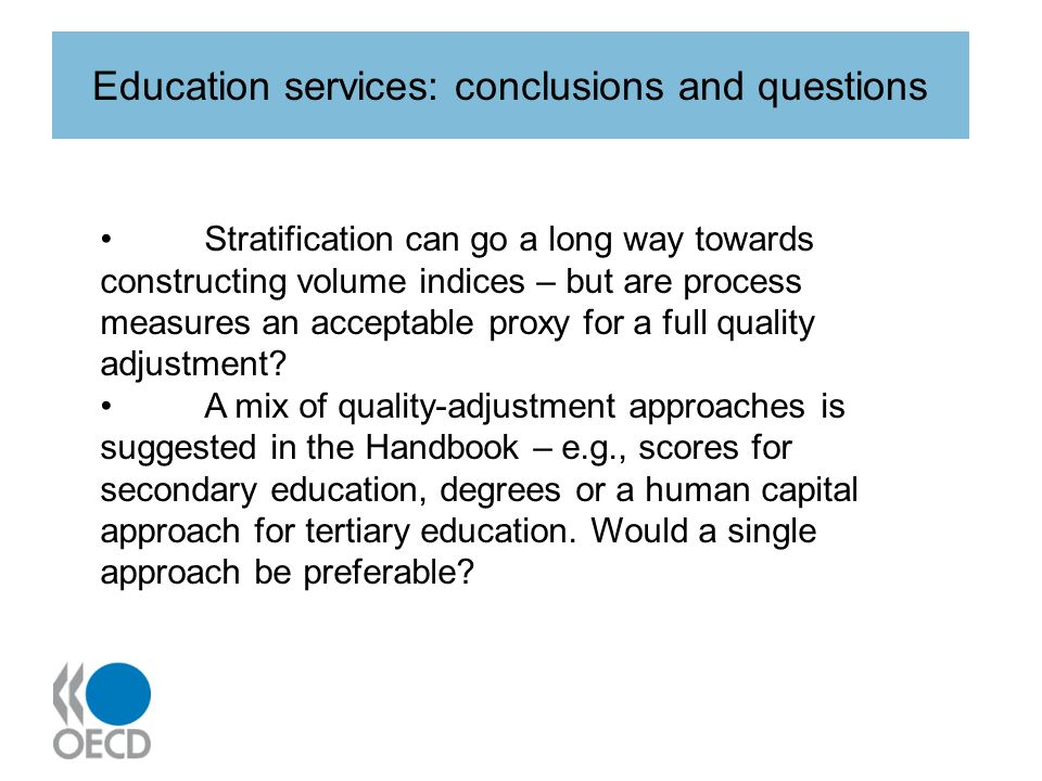 Education services: conclusions and questions Stratification can go a long way towards constructing volume indices – but are process measures an acceptable proxy for a full quality adjustment.