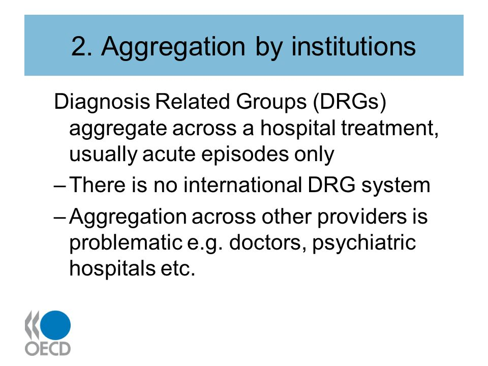 2. Aggregation by institutions Diagnosis Related Groups (DRGs) aggregate across a hospital treatment, usually acute episodes only –There is no interna