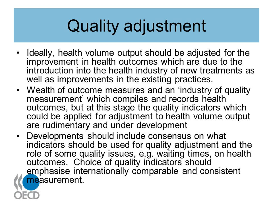 Quality adjustment Ideally, health volume output should be adjusted for the improvement in health outcomes which are due to the introduction into the health industry of new treatments as well as improvements in the existing practices.