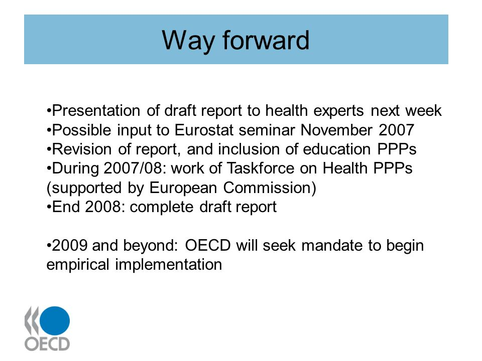 Way forward Presentation of draft report to health experts next week Possible input to Eurostat seminar November 2007 Revision of report, and inclusion of education PPPs During 2007/08: work of Taskforce on Health PPPs (supported by European Commission) End 2008: complete draft report 2009 and beyond: OECD will seek mandate to begin empirical implementation