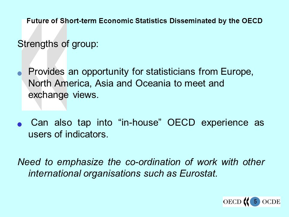 5 Future of Short-term Economic Statistics Disseminated by the OECD Strengths of group: Provides an opportunity for statisticians from Europe, North America, Asia and Oceania to meet and exchange views.