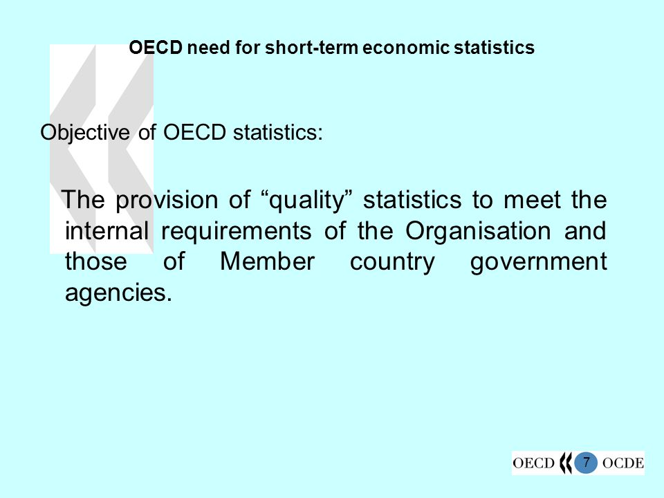7 OECD need for short-term economic statistics Objective of OECD statistics: The provision of quality statistics to meet the internal requirements of the Organisation and those of Member country government agencies.