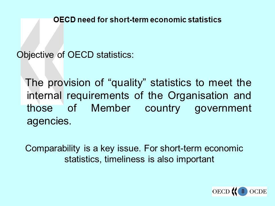 8 OECD need for short-term economic statistics Objective of OECD statistics: The provision of quality statistics to meet the internal requirements of the Organisation and those of Member country government agencies.
