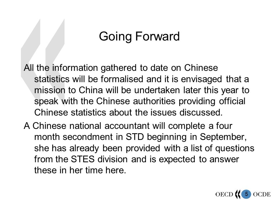 5 Going Forward All the information gathered to date on Chinese statistics will be formalised and it is envisaged that a mission to China will be undertaken later this year to speak with the Chinese authorities providing official Chinese statistics about the issues discussed.