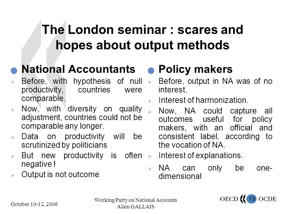 13 October 10-12, 2006 Working Party on National Accounts Alain GALLAIS The London seminar : scares and hopes about output methods National Accountants Before, with hypothesis of null productivity, countries were comparable.