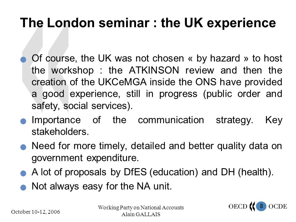 8 October 10-12, 2006 Working Party on National Accounts Alain GALLAIS The London seminar : the UK experience Of course, the UK was not chosen « by hazard » to host the workshop : the ATKINSON review and then the creation of the UKCeMGA inside the ONS have provided a good experience, still in progress (public order and safety, social services).