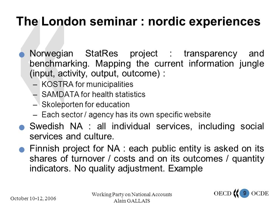 9 October 10-12, 2006 Working Party on National Accounts Alain GALLAIS The London seminar : nordic experiences Norwegian StatRes project : transparency and benchmarking.