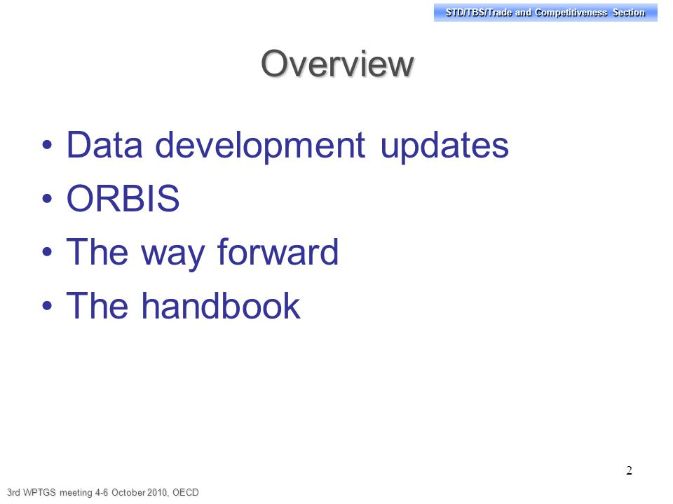 STD/TBS/Trade and Competitiveness Section Overview Data development updates ORBIS The way forward The handbook 2 3rd WPTGS meeting 4-6 October 2010, OECD