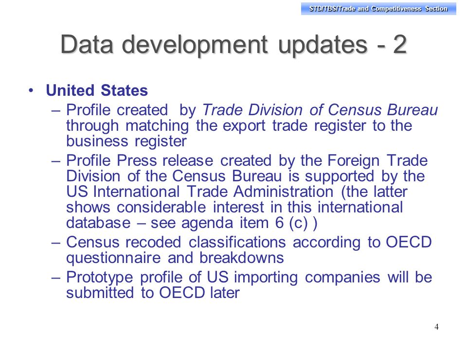 STD/TBS/Trade and Competitiveness Section Data development updates - 2 United States –Profile created by Trade Division of Census Bureau through matching the export trade register to the business register –Profile Press release created by the Foreign Trade Division of the Census Bureau is supported by the US International Trade Administration (the latter shows considerable interest in this international database – see agenda item 6 (c) ) –Census recoded classifications according to OECD questionnaire and breakdowns –Prototype profile of US importing companies will be submitted to OECD later 4