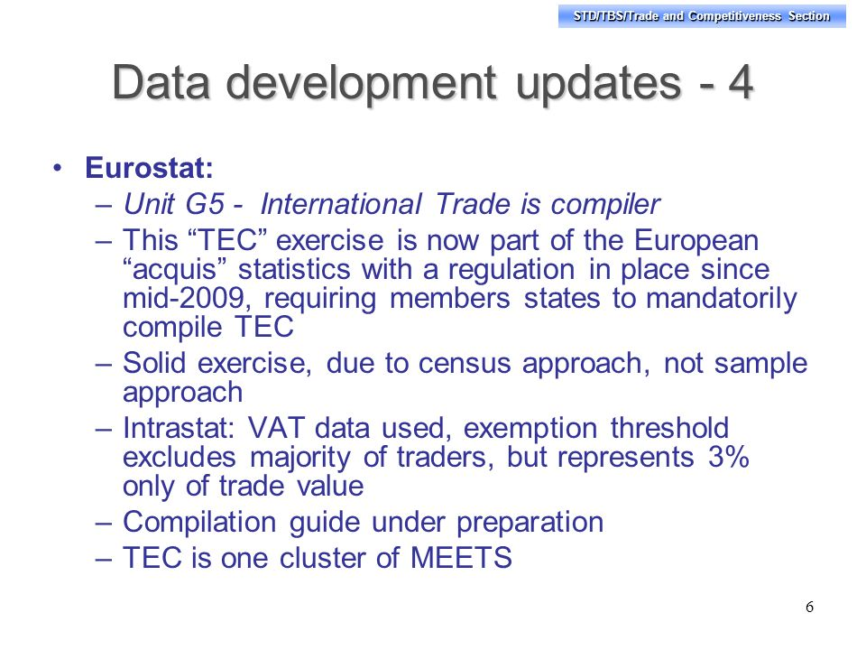 STD/TBS/Trade and Competitiveness Section Data development updates - 4 Eurostat: –Unit G5 - International Trade is compiler –This TEC exercise is now part of the European acquis statistics with a regulation in place since mid-2009, requiring members states to mandatorily compile TEC –Solid exercise, due to census approach, not sample approach –Intrastat: VAT data used, exemption threshold excludes majority of traders, but represents 3% only of trade value –Compilation guide under preparation –TEC is one cluster of MEETS 6