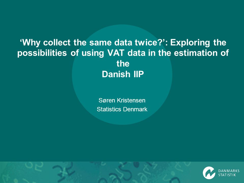 Why collect the same data twice : Exploring the possibilities of using VAT data in the estimation of the Danish IIP Søren Kristensen Statistics Denmark