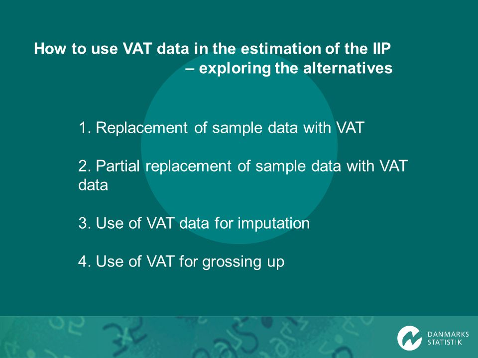 1. Replacement of sample data with VAT 2. Partial replacement of sample data with VAT data 3. Use of VAT data for imputation 4. Use of VAT for grossin