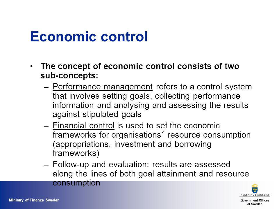 Ministry of Finance Sweden Economic control The concept of economic control consists of two sub-concepts: –Performance management refers to a control system that involves setting goals, collecting performance information and analysing and assessing the results against stipulated goals –Financial control is used to set the economic frameworks for organisations´ resource consumption (appropriations, investment and borrowing frameworks) –Follow-up and evaluation: results are assessed along the lines of both goal attainment and resource consumption
