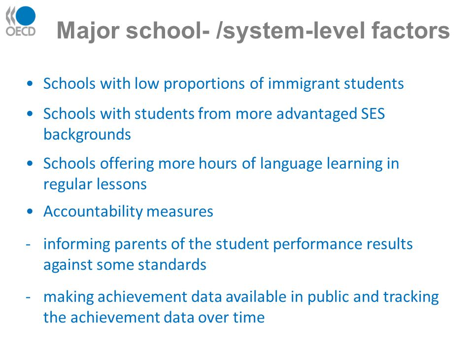 Schools with low proportions of immigrant students Major school- /system-level factors Schools with students from more advantaged SES backgrounds Schools offering more hours of language learning in regular lessons Accountability measures -informing parents of the student performance results against some standards -making achievement data available in public and tracking the achievement data over time