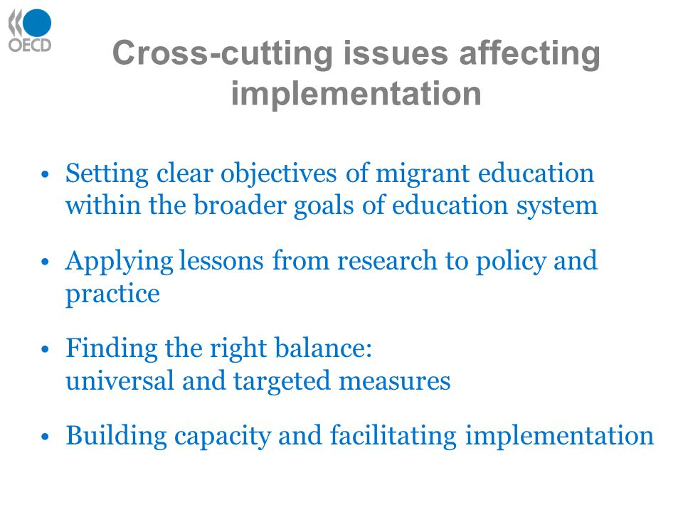 Cross-cutting issues affecting implementation Setting clear objectives of migrant education within the broader goals of education system Applying lessons from research to policy and practice Finding the right balance: universal and targeted measures Building capacity and facilitating implementation
