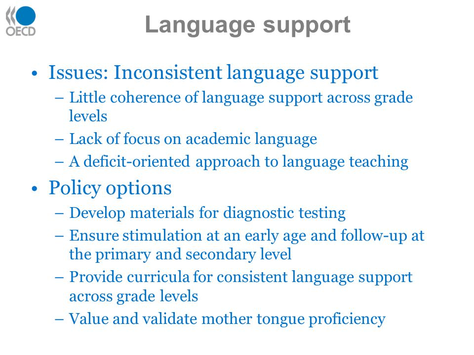Issues: Inconsistent language support –Little coherence of language support across grade levels –Lack of focus on academic language –A deficit-oriented approach to language teaching Policy options –Develop materials for diagnostic testing –Ensure stimulation at an early age and follow-up at the primary and secondary level –Provide curricula for consistent language support across grade levels –Value and validate mother tongue proficiency Language support