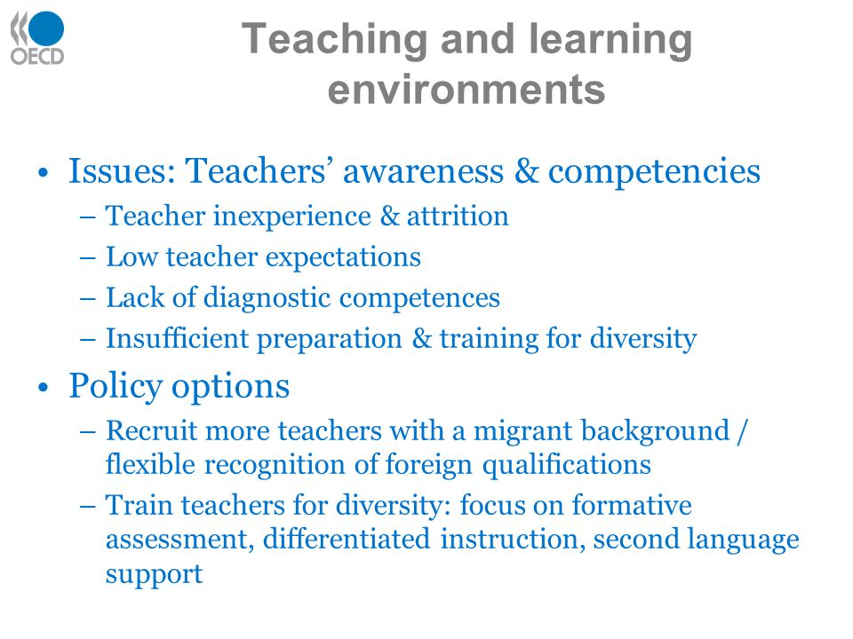 Issues: Teachers awareness & competencies –Teacher inexperience & attrition –Low teacher expectations –Lack of diagnostic competences –Insufficient preparation & training for diversity Policy options –Recruit more teachers with a migrant background / flexible recognition of foreign qualifications –Train teachers for diversity: focus on formative assessment, differentiated instruction, second language support Teaching and learning environments