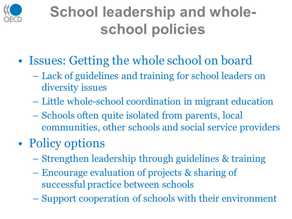 Issues: Getting the whole school on board –Lack of guidelines and training for school leaders on diversity issues –Little whole-school coordination in migrant education –Schools often quite isolated from parents, local communities, other schools and social service providers Policy options –Strengthen leadership through guidelines & training –Encourage evaluation of projects & sharing of successful practice between schools –Support cooperation of schools with their environment School leadership and whole- school policies
