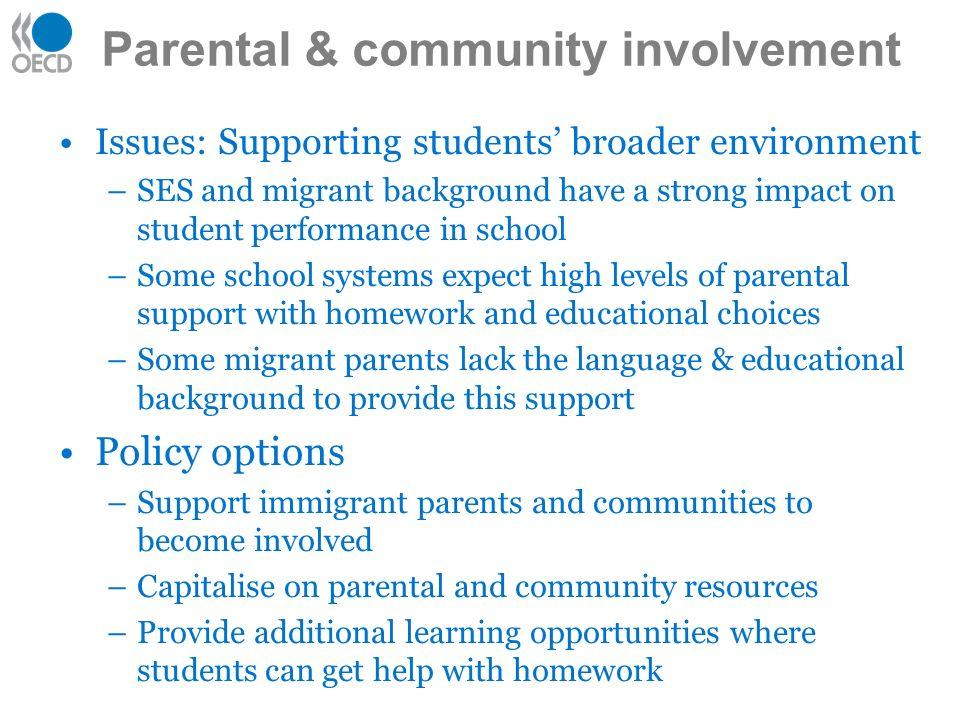 Issues: Supporting students broader environment –SES and migrant background have a strong impact on student performance in school –Some school systems expect high levels of parental support with homework and educational choices –Some migrant parents lack the language & educational background to provide this support Policy options –Support immigrant parents and communities to become involved –Capitalise on parental and community resources –Provide additional learning opportunities where students can get help with homework Parental & community involvement