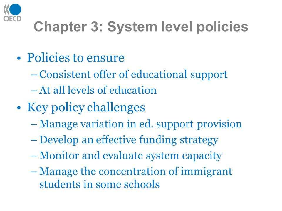 Chapter 3: System level policies Policies to ensure –Consistent offer of educational support –At all levels of education Key policy challenges –Manage variation in ed.