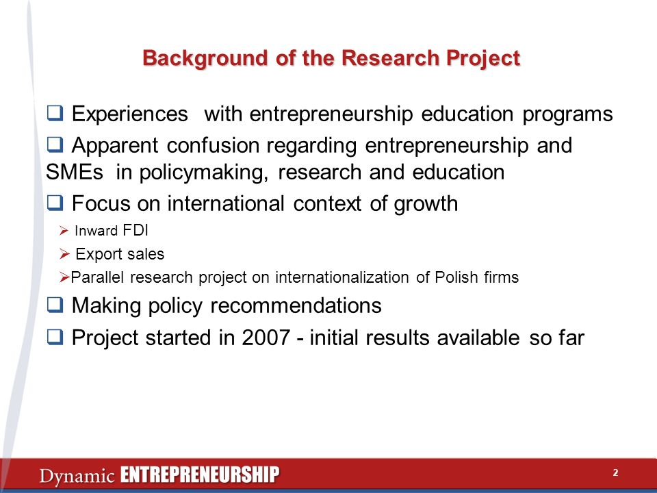 2 Background of the Research Project Experiences with entrepreneurship education programs Apparent confusion regarding entrepreneurship and SMEs in policymaking, research and education Focus on international context of growth Inward FDI Export sales Parallel research project on internationalization of Polish firms Making policy recommendations Project started in 2007 - initial results available so far