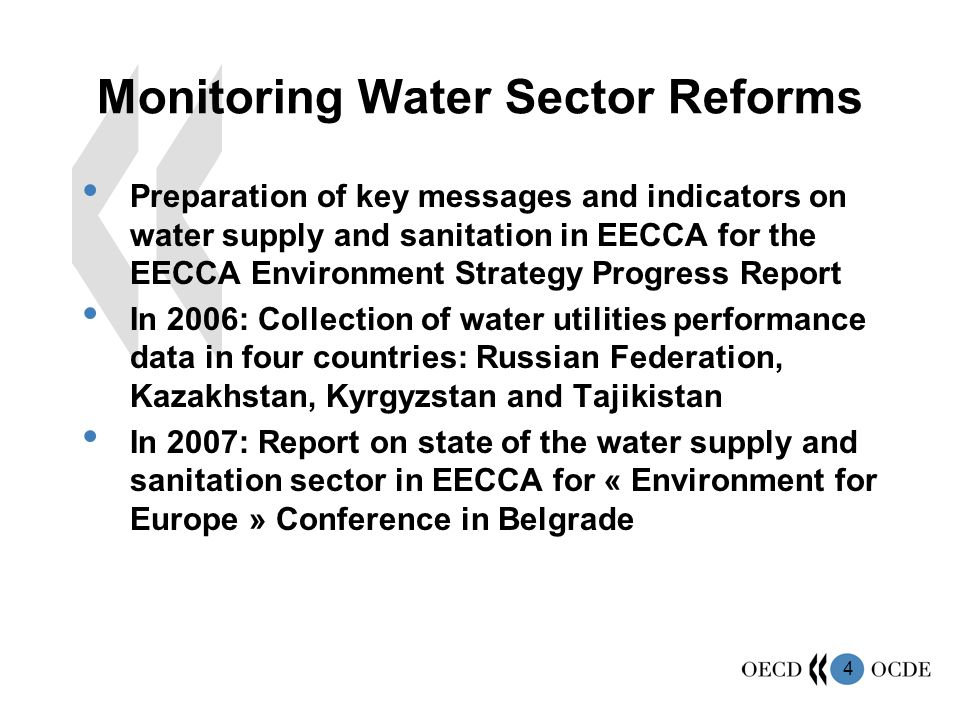 4 Monitoring Water Sector Reforms Preparation of key messages and indicators on water supply and sanitation in EECCA for the EECCA Environment Strategy Progress Report In 2006: Collection of water utilities performance data in four countries: Russian Federation, Kazakhstan, Kyrgyzstan and Tajikistan In 2007: Report on state of the water supply and sanitation sector in EECCA for « Environment for Europe » Conference in Belgrade