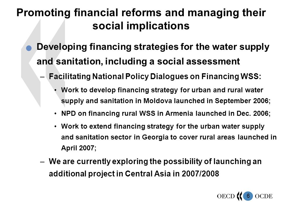 6 Promoting financial reforms and managing their social implications Developing financing strategies for the water supply and sanitation, including a social assessment –Facilitating National Policy Dialogues on Financing WSS: Work to develop financing strategy for urban and rural water supply and sanitation in Moldova launched in September 2006; NPD on financing rural WSS in Armenia launched in Dec.