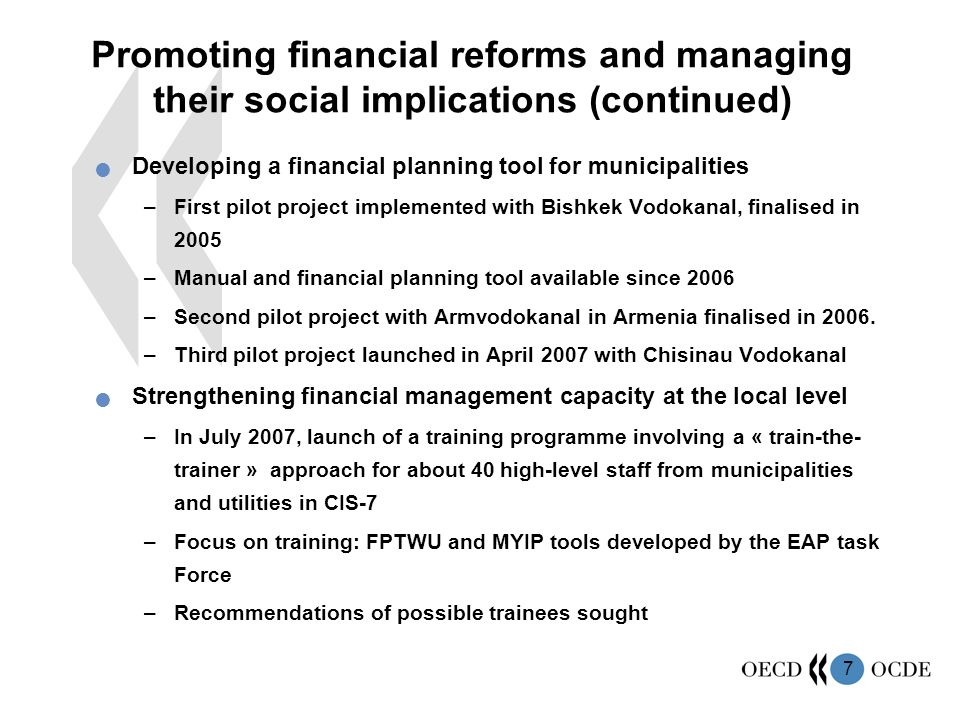 7 Promoting financial reforms and managing their social implications (continued) Developing a financial planning tool for municipalities –First pilot project implemented with Bishkek Vodokanal, finalised in 2005 –Manual and financial planning tool available since 2006 –Second pilot project with Armvodokanal in Armenia finalised in 2006.