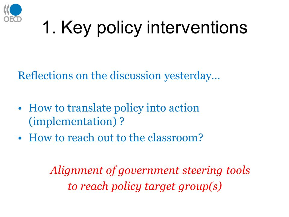 1. Key policy interventions Reflections on the discussion yesterday… How to translate policy into action (implementation) ? How to reach out to the cl