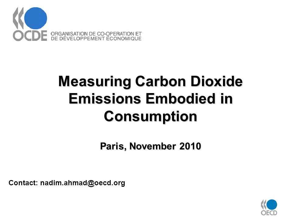 Measuring Carbon Dioxide Emissions Embodied in Consumption Paris, November 2010 Contact: nadim.ahmad@oecd.org