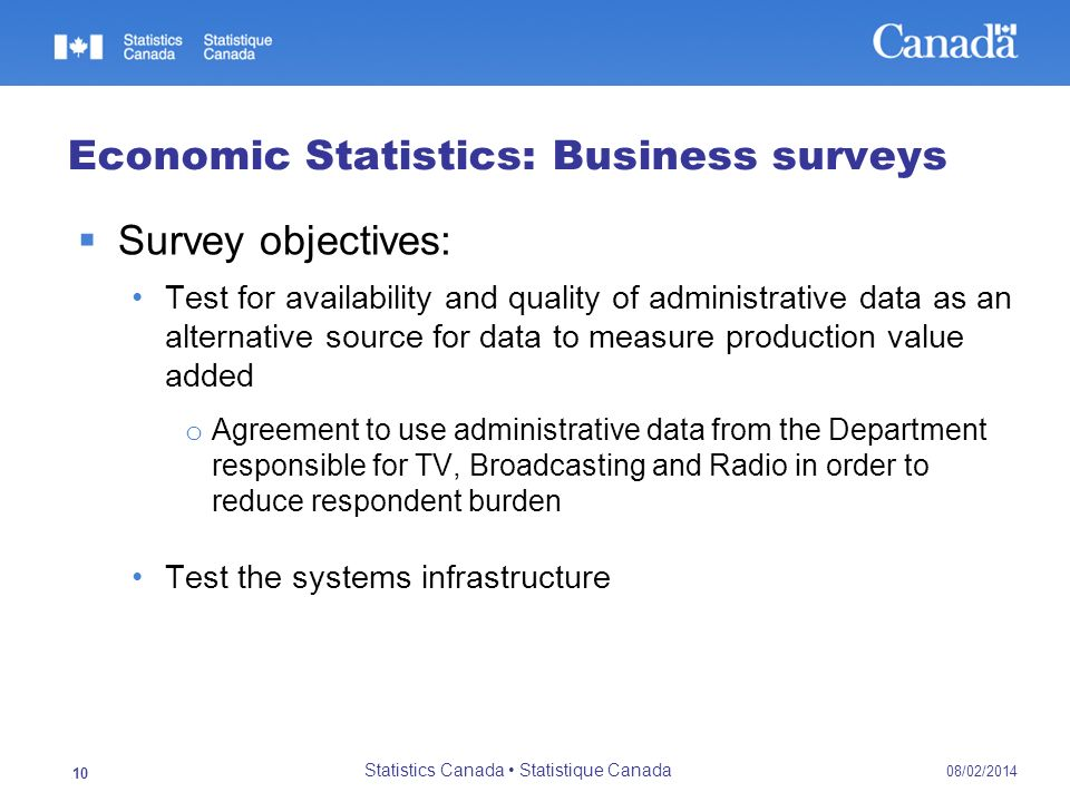 08/02/2014 Statistics Canada Statistique Canada 10 Economic Statistics: Business surveys Survey objectives: Test for availability and quality of administrative data as an alternative source for data to measure production value added o Agreement to use administrative data from the Department responsible for TV, Broadcasting and Radio in order to reduce respondent burden Test the systems infrastructure
