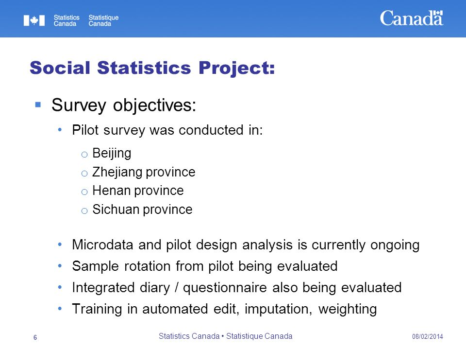 08/02/2014 Statistics Canada Statistique Canada 7 Economic Statistics: Business surveys Overall objective is to develop a General Integrated Framework for Business Surveys, meeting Chinas conditions and be suitable for economy-wide implementation A generic pilot survey was carried out in two regions for three industries: Information transmission, computer services and software Household services Leasing and business services
