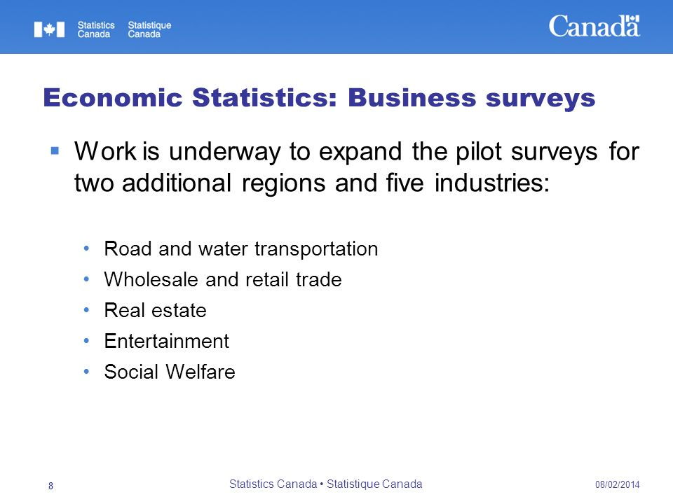 08/02/2014 Statistics Canada Statistique Canada 9 Economic Statistics: Business surveys Survey objectives: Survey challenges for self-employed and small size enterprises Test performance of the newly developed Business Register Questionnaire design and user needs (national accounts) Test sampling methods Test standardized process of collection and data entry Improve automated edit and imputation system Assess effectiveness of survey management model