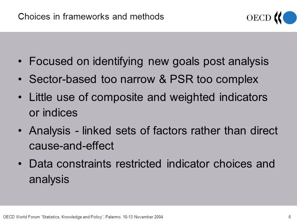 OECD World Forum Statistics, Knowledge and Policy, Palermo, 10-13 November 2004 6 Choices in frameworks and methods Focused on identifying new goals post analysis Sector-based too narrow & PSR too complex Little use of composite and weighted indicators or indices Analysis - linked sets of factors rather than direct cause-and-effect Data constraints restricted indicator choices and analysis