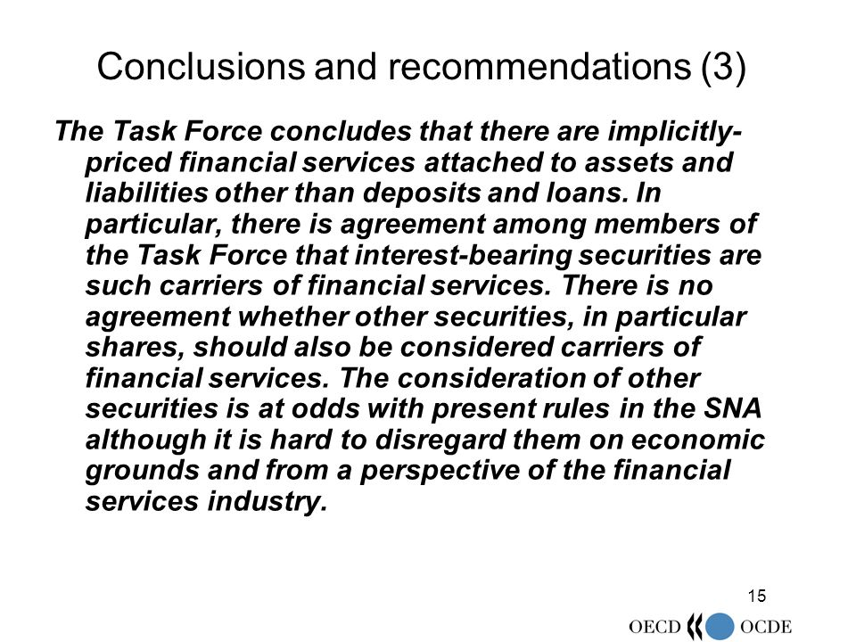 15 Conclusions and recommendations (3) The Task Force concludes that there are implicitly- priced financial services attached to assets and liabilities other than deposits and loans.