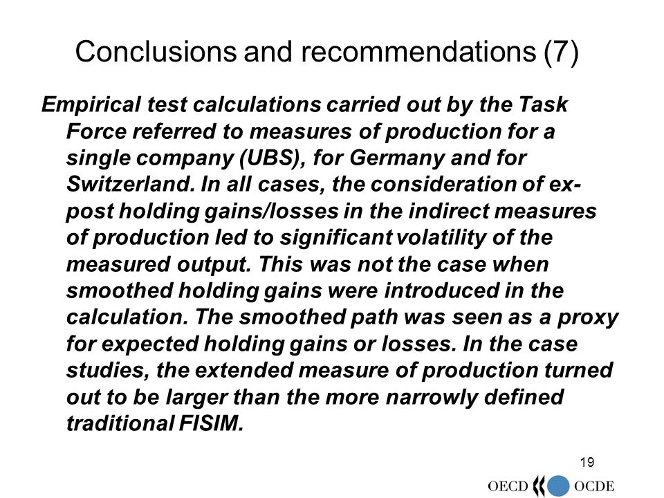 19 Conclusions and recommendations (7) Empirical test calculations carried out by the Task Force referred to measures of production for a single company (UBS), for Germany and for Switzerland.