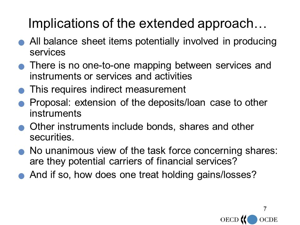 7 Implications of the extended approach… All balance sheet items potentially involved in producing services There is no one-to-one mapping between services and instruments or services and activities This requires indirect measurement Proposal: extension of the deposits/loan case to other instruments Other instruments include bonds, shares and other securities.