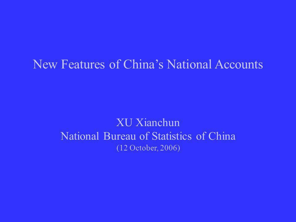 New Features of Chinas National Accounts XU Xianchun National Bureau of Statistics of China (12 October, 2006)