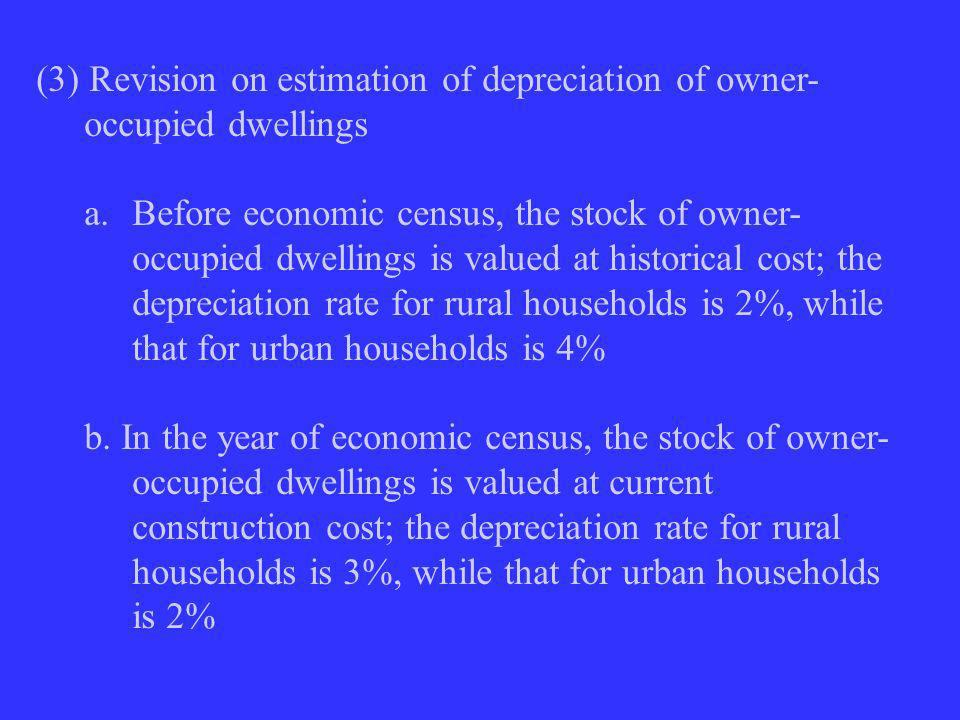 (3) Revision on estimation of depreciation of owner- occupied dwellings a.Before economic census, the stock of owner- occupied dwellings is valued at historical cost; the depreciation rate for rural households is 2%, while that for urban households is 4% b.