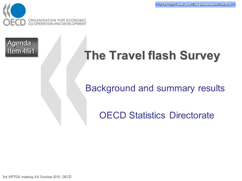 STD/TBS/Trade and Competitiveness Section The Travel flash Survey Background and summary results OECD Statistics Directorate Agenda Item 4fii1 Agenda 3rd WPTGS meeting 4-6 October 2010, OECD