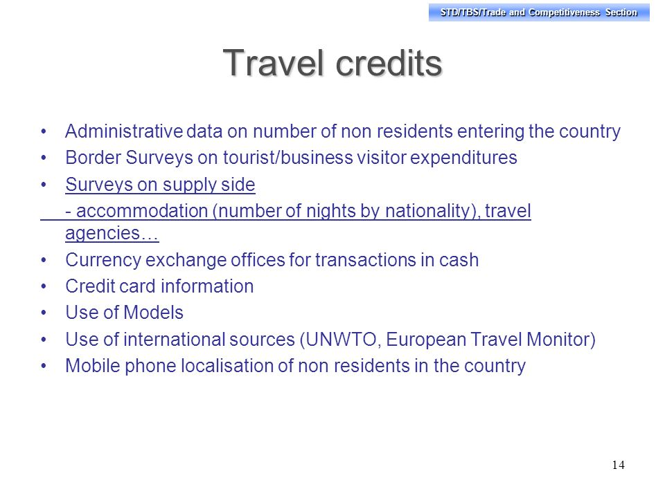 STD/TBS/Trade and Competitiveness Section Travel credits Administrative data on number of non residents entering the country Border Surveys on tourist/business visitor expenditures Surveys on supply side - accommodation (number of nights by nationality), travel agencies… Currency exchange offices for transactions in cash Credit card information Use of Models Use of international sources (UNWTO, European Travel Monitor) Mobile phone localisation of non residents in the country 14