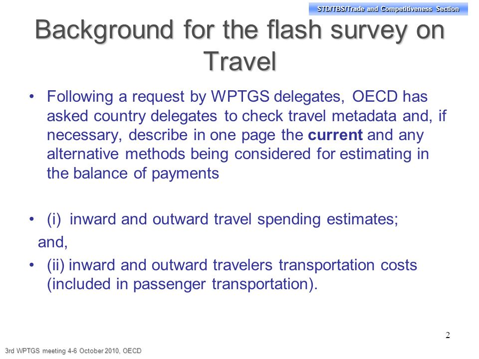 STD/TBS/Trade and Competitiveness Section Background for the flash survey on Travel Following a request by WPTGS delegates, OECD has asked country delegates to check travel metadata and, if necessary, describe in one page the current and any alternative methods being considered for estimating in the balance of payments (i) inward and outward travel spending estimates; and, (ii) inward and outward travelers transportation costs (included in passenger transportation).