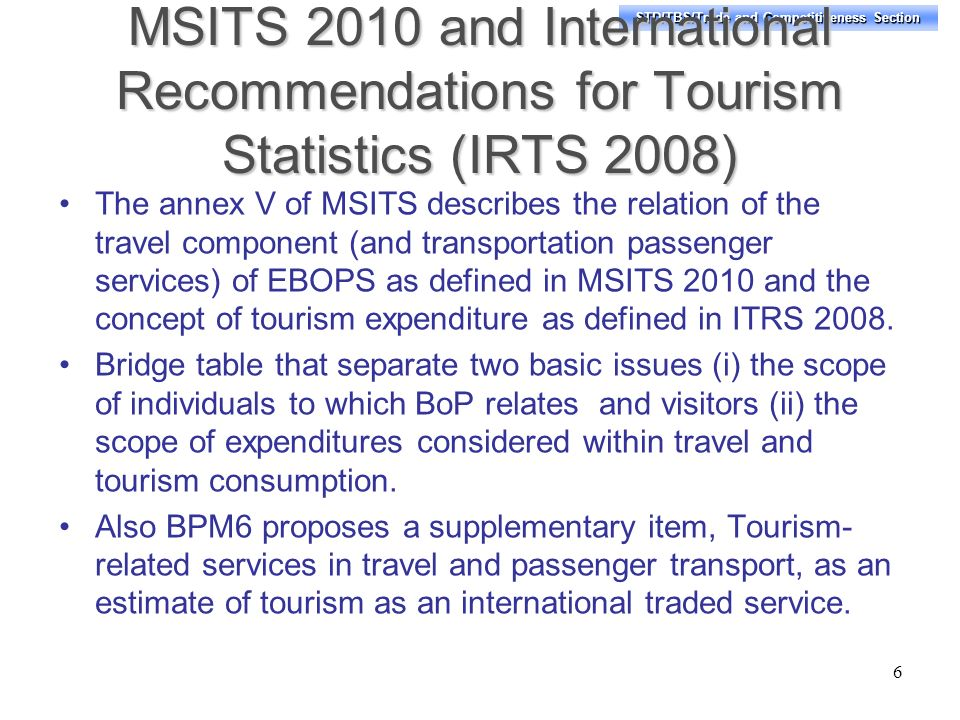 STD/TBS/Trade and Competitiveness Section MSITS 2010 and International Recommendations for Tourism Statistics (IRTS 2008) The annex V of MSITS describes the relation of the travel component (and transportation passenger services) of EBOPS as defined in MSITS 2010 and the concept of tourism expenditure as defined in ITRS 2008.
