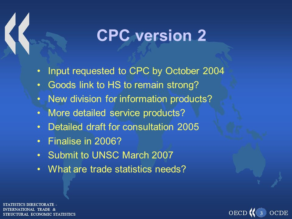 STATISTICS DIRECTORATE - INTERNATIONAL TRADE & STRUCTURAL ECONOMIC STATISTICS 3 CPC version 2 Input requested to CPC by October 2004 Goods link to HS to remain strong.