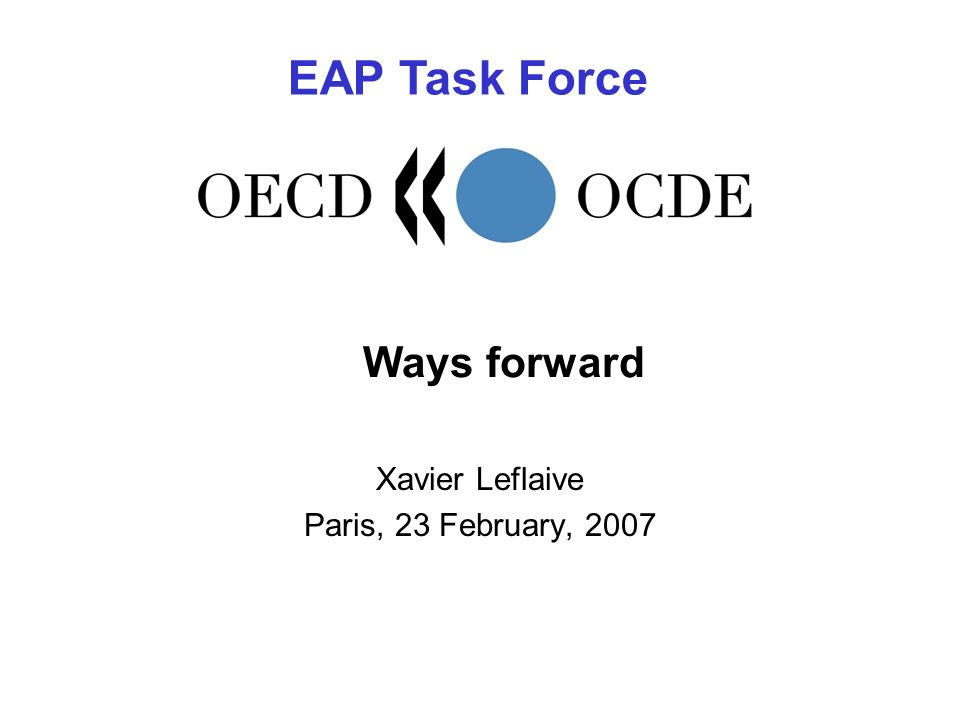 Ways forward Xavier Leflaive Paris, 23 February, 2007 EAP Task Force